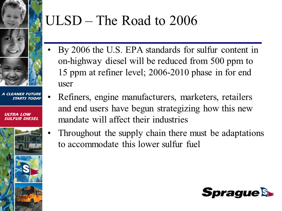 EPA Regulations for On-Highway Diesel 2004200620072010 500 ppm on-road diesel Sulfur content reduced from 500 ppm to 15ppm All diesel will be ULSD 80% ULSD 20% 500 ppm Phase in: Fungible product June 06 In 2007, all new diesel equipment manufactured must run on ULSD.