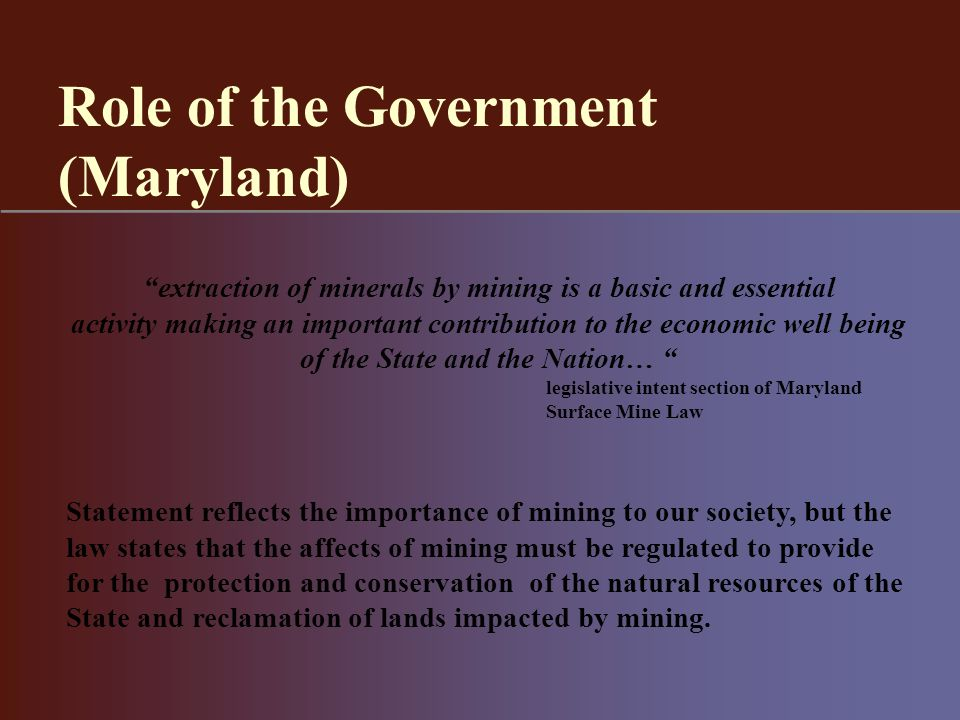 extraction of minerals by mining is a basic and essential activity making an important contribution to the economic well being of the State and the Nation… legislative intent section of Maryland Surface Mine Law Statement reflects the importance of mining to our society, but the law states that the affects of mining must be regulated to provide for the protection and conservation of the natural resources of the State and reclamation of lands impacted by mining.