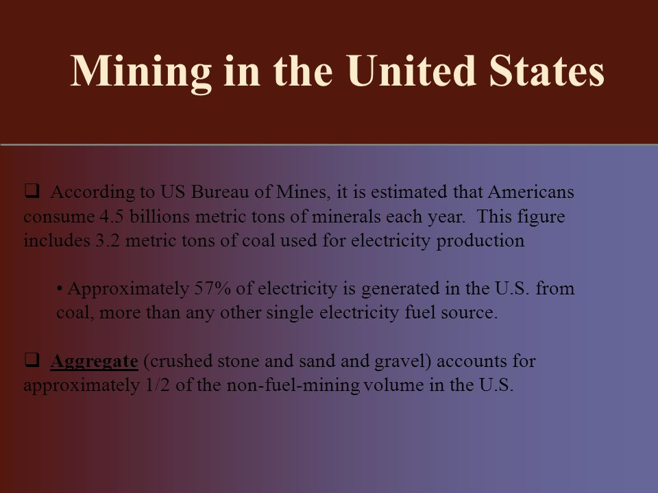 Mining in the United States According to US Bureau of Mines, it is estimated that Americans consume 4.5 billions metric tons of minerals each year.