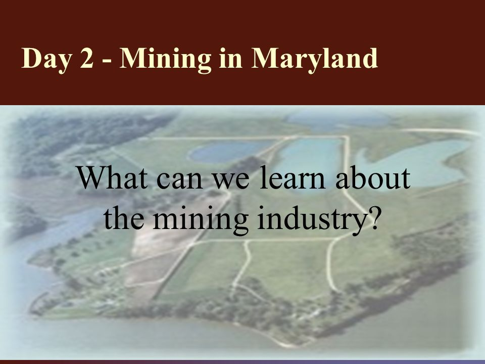 Day 2 - Mining in Maryland What can we learn about the mining industry