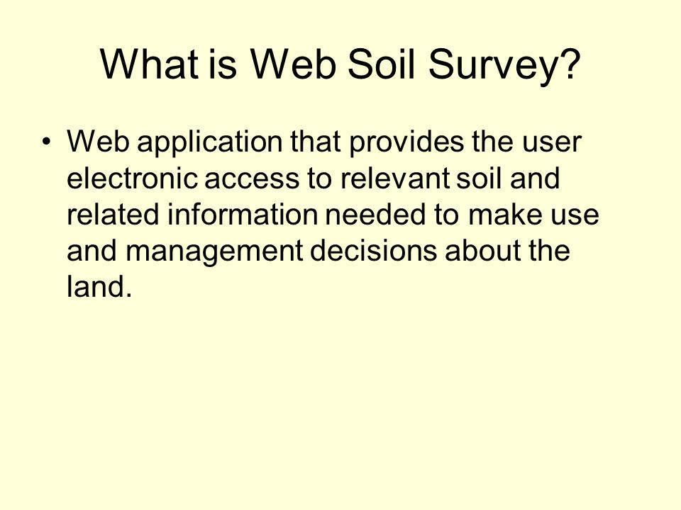 What is Web Soil Survey? Web application that provides the user electronic access to relevant soil and related information needed to make use and mana