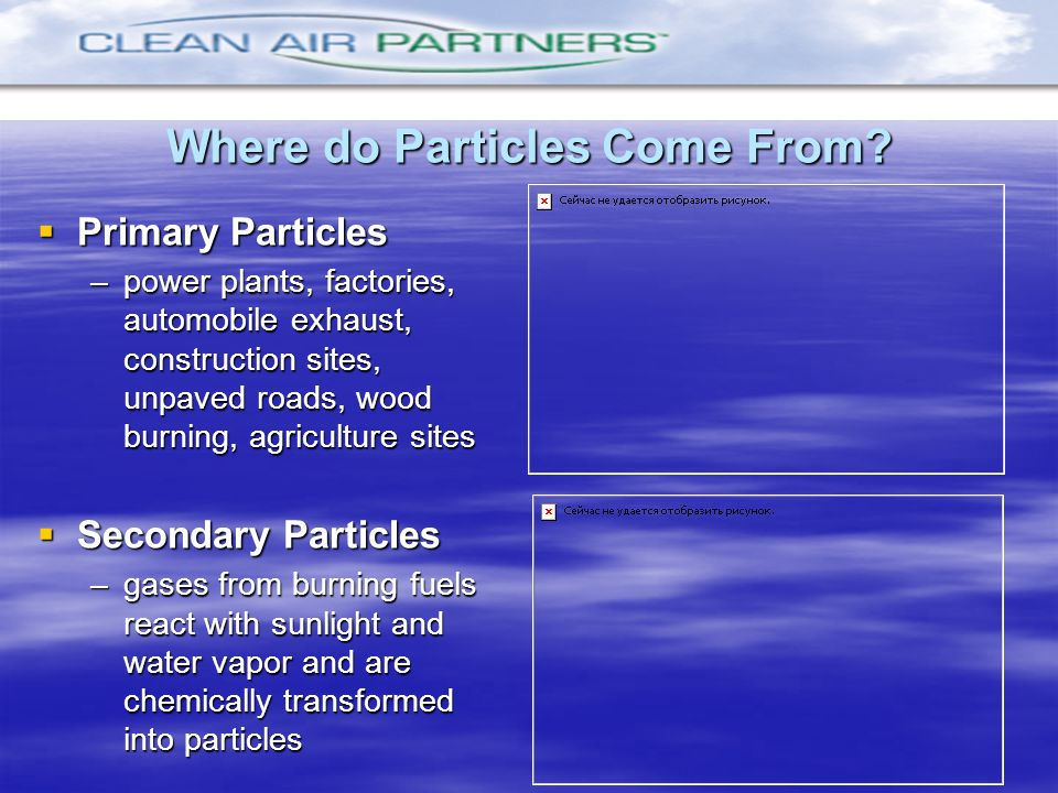 Where do Particles Come From? Primary Particles Primary Particles –power plants, factories, automobile exhaust, construction sites, unpaved roads, woo