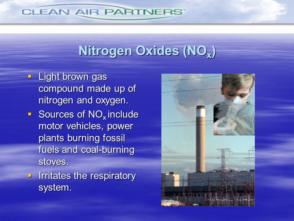 Nitrogen Oxides (NO x ) Light brown gas compound made up of nitrogen and oxygen. Light brown gas compound made up of nitrogen and oxygen. Sources of N