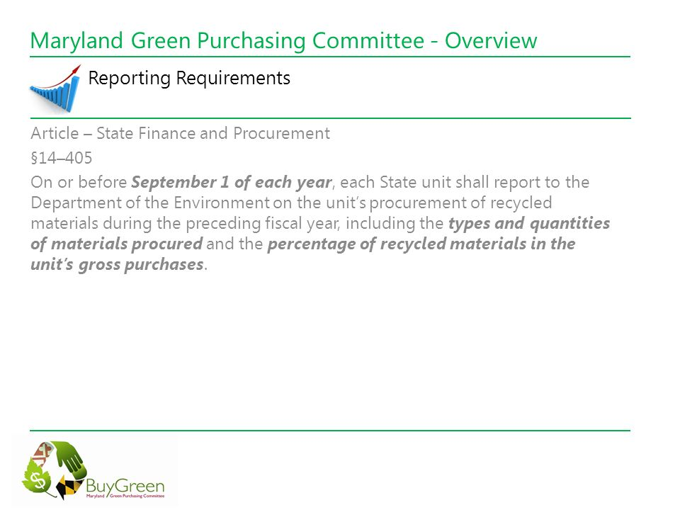 Maryland Green Purchasing Committee - Overview Reporting Requirements Article – State Finance and Procurement §14–405 On or before September 1 of each year, each State unit shall report to the Department of the Environment on the units procurement of recycled materials during the preceding fiscal year, including the types and quantities of materials procured and the percentage of recycled materials in the units gross purchases.