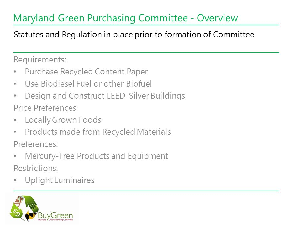 Maryland Green Purchasing Committee - Overview Green Maryland Act of 2010 - Chapter 593 (2010 Senate Bill 693) Requirements: Creation of Green Purchasing Committee Creation of Purchasing Guidelines that address practices, products, services and food that reduce negative impacts on human health Creation of Environmentally Preferable Purchasing (EPP) Best Practices Manual Annual Report to General Assembly on activities and progress Promote Environmentally Preferable Purchasing (EPP) Creation and implementation of Strategy to Increase EPP