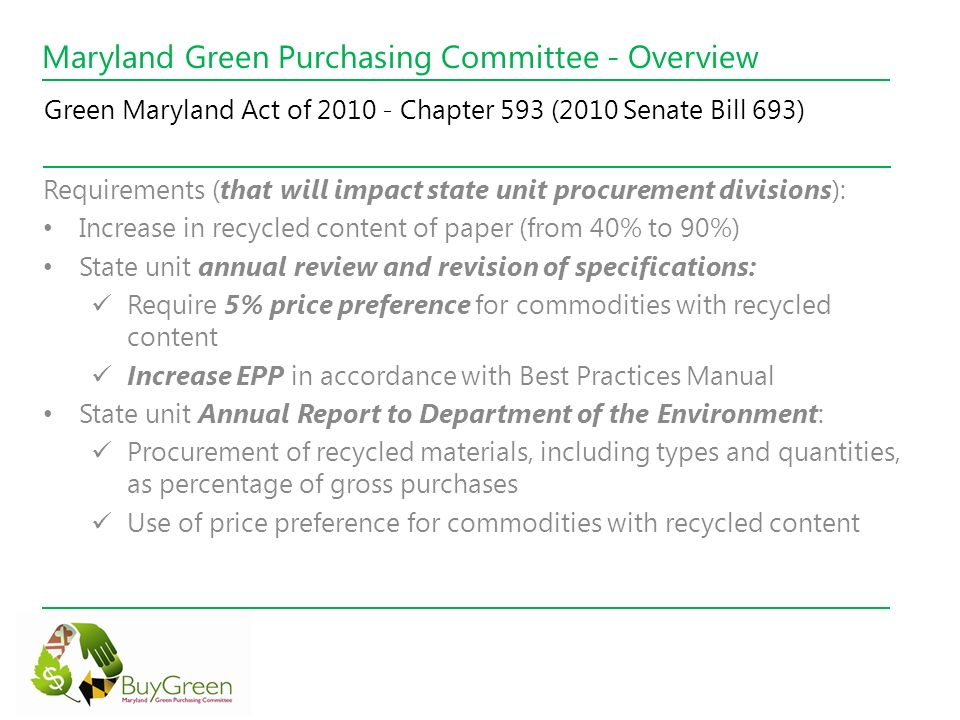 Maryland Green Purchasing Committee - Overview Requirements (that will impact state unit procurement divisions): Increase in recycled content of paper (from 40% to 90%) State unit annual review and revision of specifications: Require 5% price preference for commodities with recycled content Increase EPP in accordance with Best Practices Manual State unit Annual Report to Department of the Environment: Procurement of recycled materials, including types and quantities, as percentage of gross purchases Use of price preference for commodities with recycled content Green Maryland Act of 2010 - Chapter 593 (2010 Senate Bill 693)