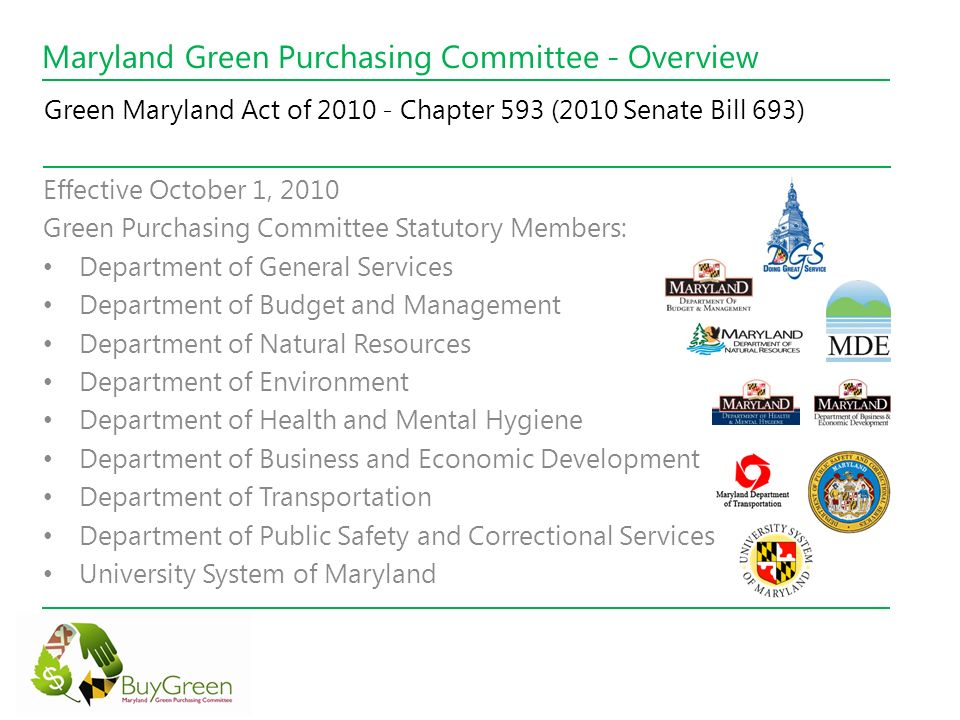 Maryland Green Purchasing Committee - Overview Effective October 1, 2010 Green Purchasing Committee Statutory Members: Department of General Services Department of Budget and Management Department of Natural Resources Department of Environment Department of Health and Mental Hygiene Department of Business and Economic Development Department of Transportation Department of Public Safety and Correctional Services University System of Maryland Green Maryland Act of 2010 - Chapter 593 (2010 Senate Bill 693)