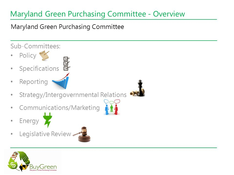 Maryland Green Purchasing Committee - Overview Desktops, Laptops and Monitors Enabling Power-Saving Settings Copiers, Fax Equipment, Printers, Multi-Function Devices Refrigerators, Televisions, Clothes Washers, Heating/Cooling Other Electric Appliances or Products Toner and Ink Cartridges Data Center Energy Management Equipment Disposal Cleaning Supplies and Janitorial Services Indoor Lighting Lamps and Fixtures Bottled Water Packaging Food and Beverage Containers and Utensils Purchasing Guidelines