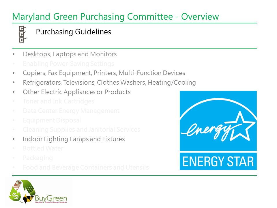 Maryland Green Purchasing Committee - Overview Purchasing Guidelines Desktops, Laptops and Monitors Enabling Power-Saving Settings Copiers, Fax Equipment, Printers, Multi-Function Devices Refrigerators, Televisions, Clothes Washers, Heating/Cooling Other Electric Appliances or Products Toner and Ink Cartridges Data Center Energy Management Equipment Disposal Cleaning Supplies and Janitorial Services Indoor Lighting Lamps and Fixtures Bottled Water Packaging Food and Beverage Containers and Utensils