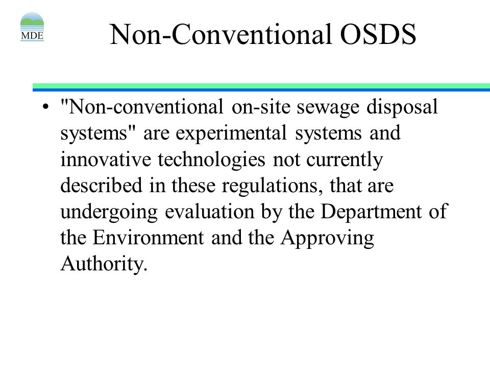 Non-Conventional OSDS Non-conventional on-site sewage disposal systems are experimental systems and innovative technologies not currently described in these regulations, that are undergoing evaluation by the Department of the Environment and the Approving Authority.