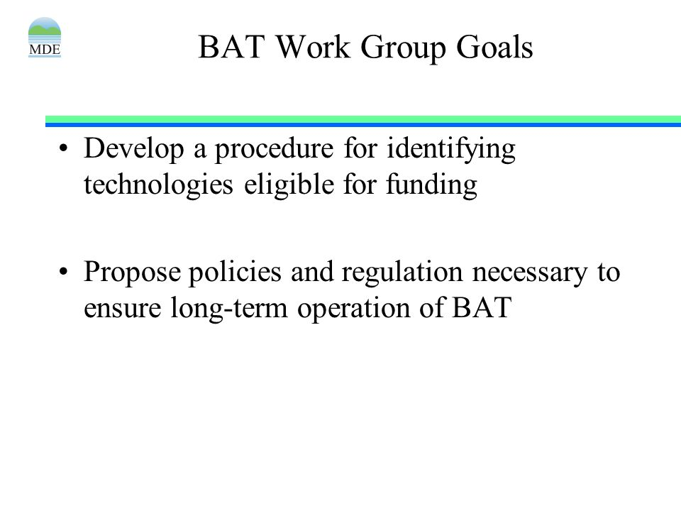 BAT Work Group Goals Develop a procedure for identifying technologies eligible for funding Propose policies and regulation necessary to ensure long-te