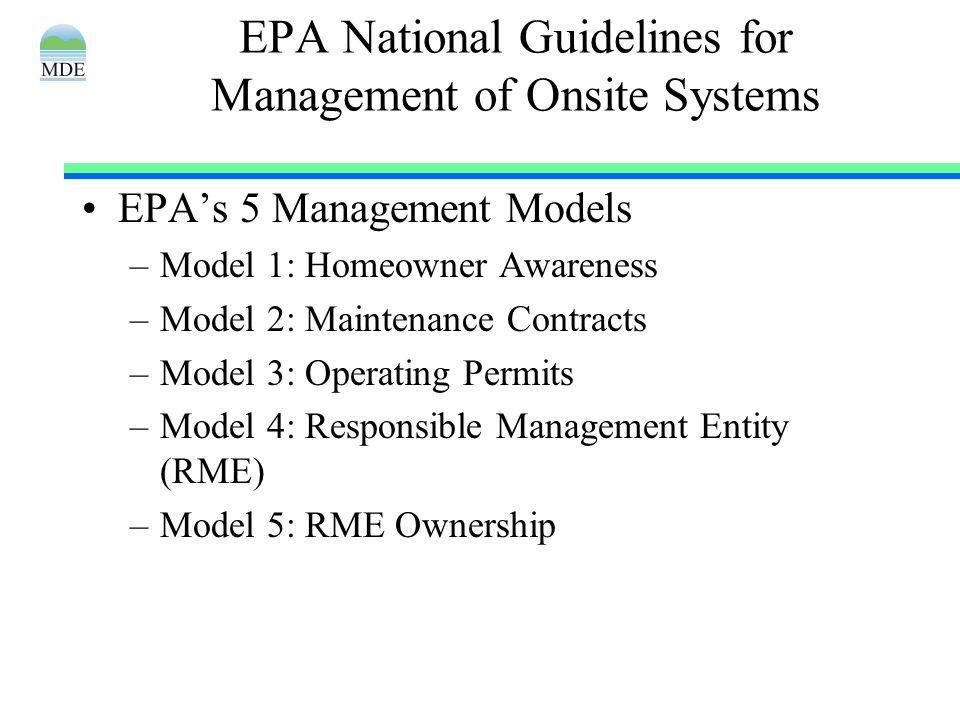 EPA National Guidelines for Management of Onsite Systems EPAs 5 Management Models –Model 1: Homeowner Awareness –Model 2: Maintenance Contracts –Model