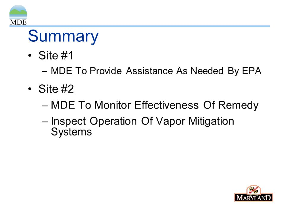 Summary Site #1 –MDE To Provide Assistance As Needed By EPA Site #2 –MDE To Monitor Effectiveness Of Remedy –Inspect Operation Of Vapor Mitigation Sys