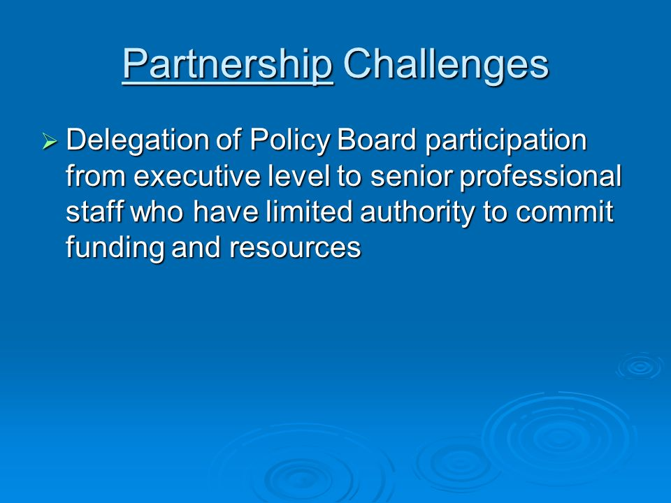 Partnership Challenges Delegation of Policy Board participation from executive level to senior professional staff who have limited authority to commit funding and resources Delegation of Policy Board participation from executive level to senior professional staff who have limited authority to commit funding and resources