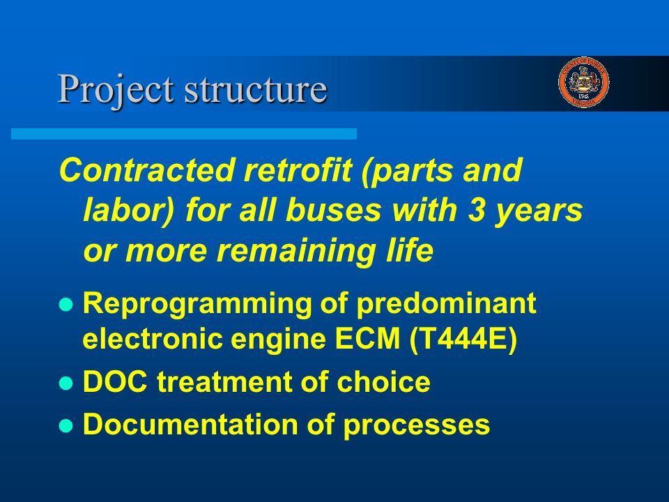 Project structure Contracted retrofit (parts and labor) for all buses with 3 years or more remaining life Reprogramming of predominant electronic engine ECM (T444E) DOC treatment of choice Documentation of processes
