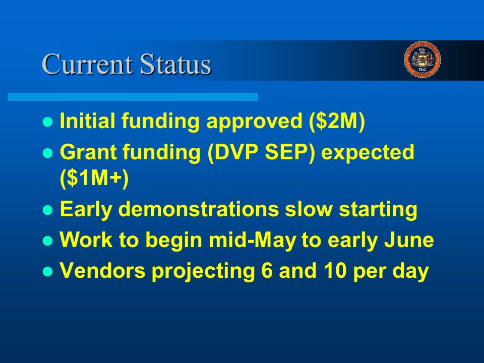 Current Status Initial funding approved ($2M) Grant funding (DVP SEP) expected ($1M+) Early demonstrations slow starting Work to begin mid-May to early June Vendors projecting 6 and 10 per day