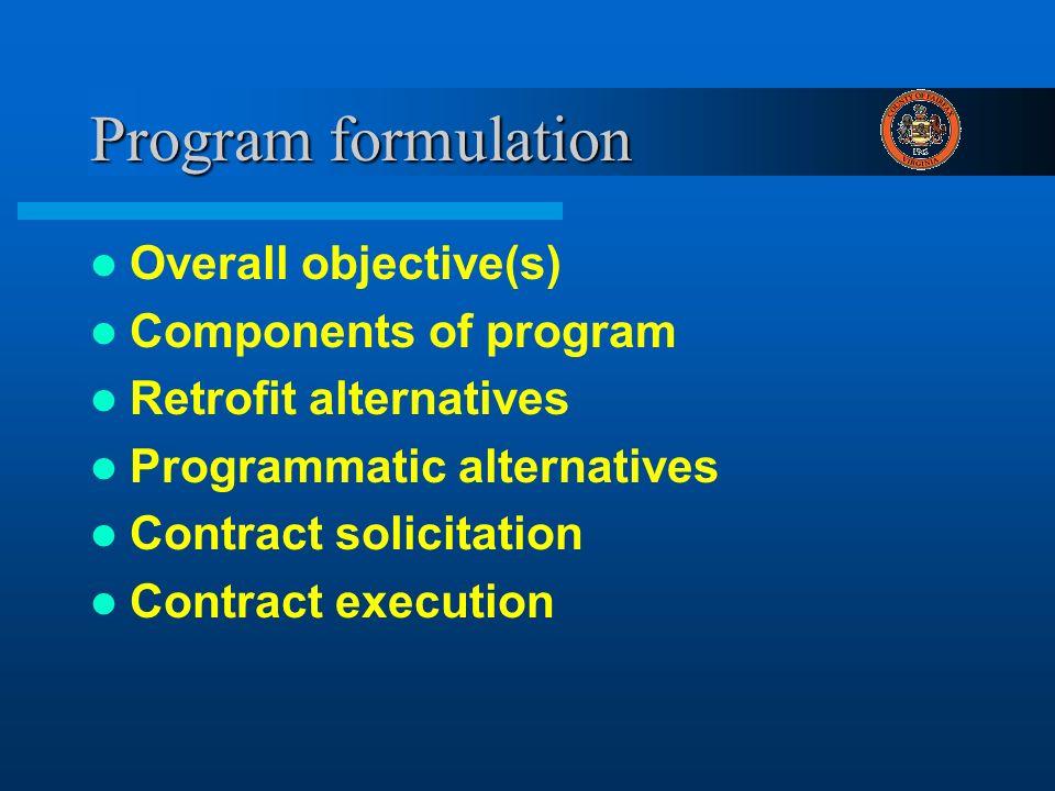 Program formulation Overall objective(s) Components of program Retrofit alternatives Programmatic alternatives Contract solicitation Contract executio