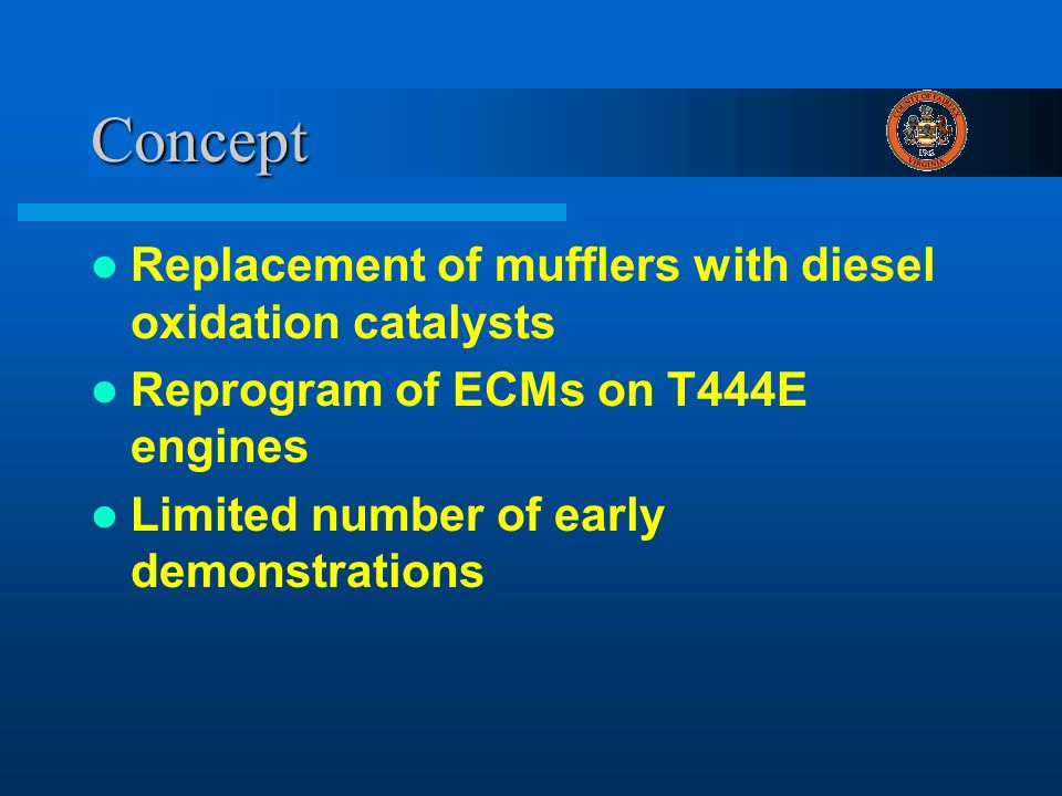 Concept Replacement of mufflers with diesel oxidation catalysts Reprogram of ECMs on T444E engines Limited number of early demonstrations