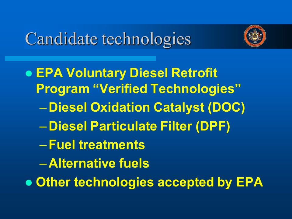 Candidate technologies EPA Voluntary Diesel Retrofit Program Verified Technologies –Diesel Oxidation Catalyst (DOC) –Diesel Particulate Filter (DPF) –Fuel treatments –Alternative fuels Other technologies accepted by EPA