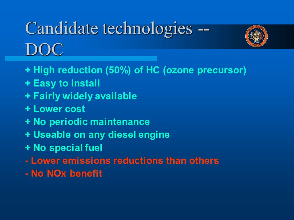 Candidate technologies -- DOC + High reduction (50%) of HC (ozone precursor) + Easy to install + Fairly widely available + Lower cost + No periodic maintenance + Useable on any diesel engine + No special fuel - Lower emissions reductions than others - No NOx benefit