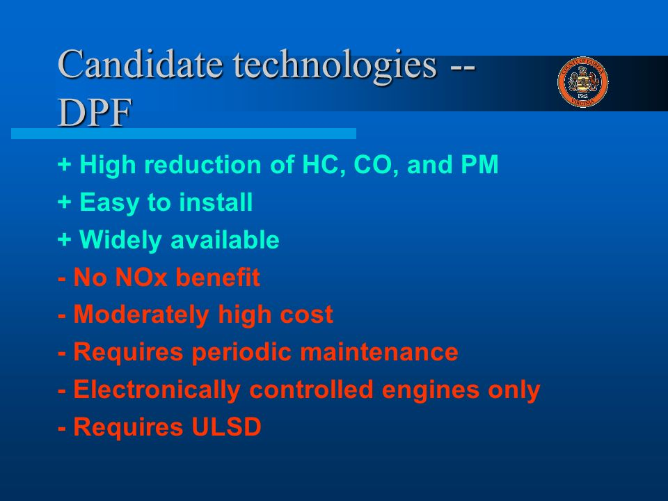 Candidate technologies -- DPF + High reduction of HC, CO, and PM + Easy to install + Widely available - No NOx benefit - Moderately high cost - Requires periodic maintenance - Electronically controlled engines only - Requires ULSD