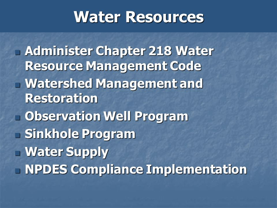 Water Resources Administer Chapter 218 Water Resource Management Code Administer Chapter 218 Water Resource Management Code Watershed Management and Restoration Watershed Management and Restoration Observation Well Program Observation Well Program Sinkhole Program Sinkhole Program Water Supply Water Supply NPDES Compliance Implementation NPDES Compliance Implementation
