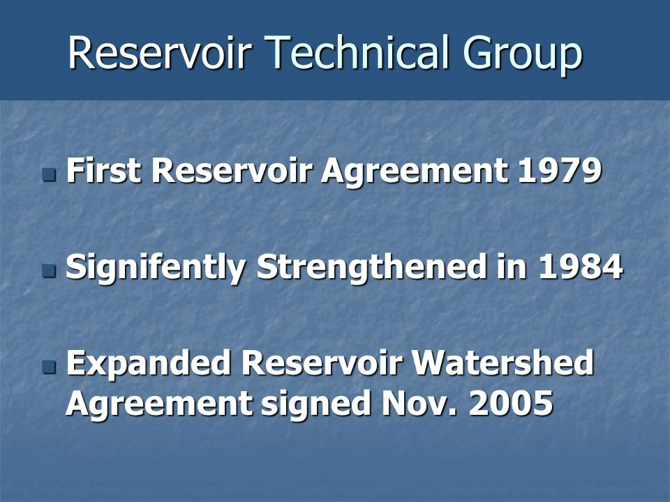 Reservoir Technical Group First Reservoir Agreement 1979 First Reservoir Agreement 1979 Signifently Strengthened in 1984 Signifently Strengthened in 1984 Expanded Reservoir Watershed Agreement signed Nov.