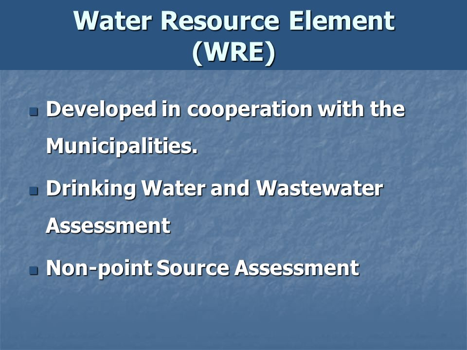 Water Resource Element (WRE) Developed in cooperation with the Municipalities. Developed in cooperation with the Municipalities. Drinking Water and Wa