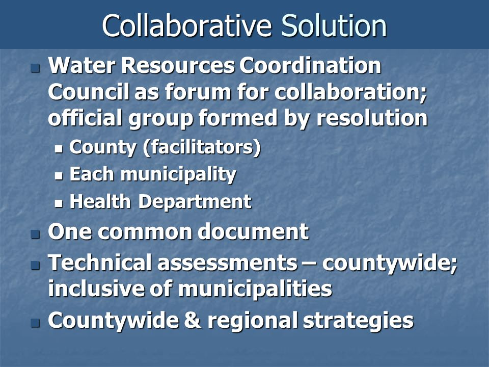 Collaborative Solution Water Resources Coordination Council as forum for collaboration; official group formed by resolution Water Resources Coordination Council as forum for collaboration; official group formed by resolution County (facilitators) County (facilitators) Each municipality Each municipality Health Department Health Department One common document One common document Technical assessments – countywide; inclusive of municipalities Technical assessments – countywide; inclusive of municipalities Countywide & regional strategies Countywide & regional strategies