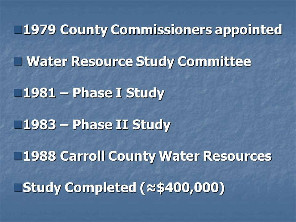 1979 County Commissioners appointed 1979 County Commissioners appointed Water Resource Study Committee Water Resource Study Committee 1981 – Phase I Study 1981 – Phase I Study 1983 – Phase II Study 1983 – Phase II Study 1988 Carroll County Water Resources 1988 Carroll County Water Resources Study Completed ($400,000) Study Completed ($400,000)