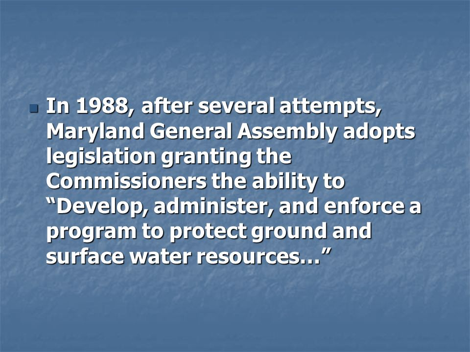 In 1988, after several attempts, Maryland General Assembly adopts legislation granting the Commissioners the ability to Develop, administer, and enfor