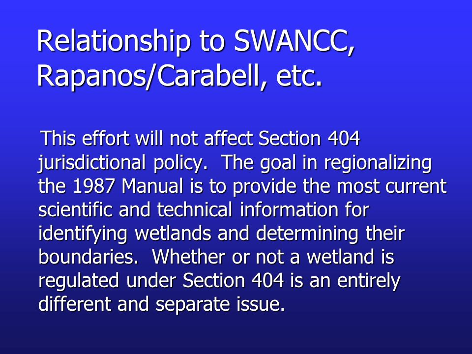 Relationship to SWANCC, Rapanos/Carabell, etc. This effort will not affect Section 404 jurisdictional policy. The goal in regionalizing the 1987 Manua