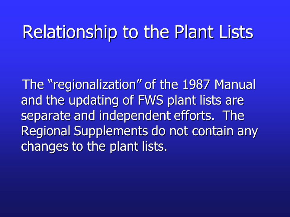 Relationship to the Plant Lists The regionalization of the 1987 Manual and the updating of FWS plant lists are separate and independent efforts. The R
