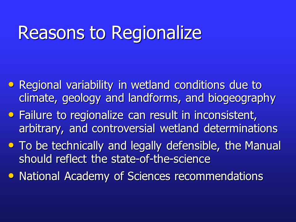 Reasons to Regionalize Regional variability in wetland conditions due to climate, geology and landforms, and biogeography Regional variability in wetl