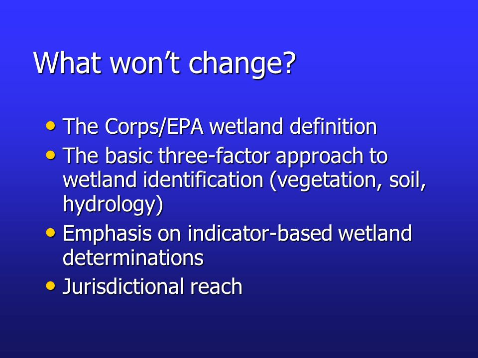 What wont change? The Corps/EPA wetland definition The Corps/EPA wetland definition The basic three-factor approach to wetland identification (vegetat