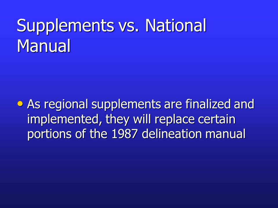Supplements vs. National Manual As regional supplements are finalized and implemented, they will replace certain portions of the 1987 delineation manu