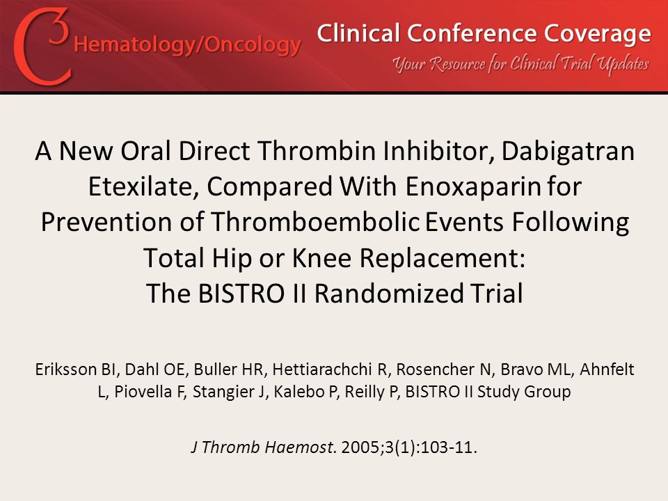 A New Oral Direct Thrombin Inhibitor, Dabigatran Etexilate, Compared With Enoxaparin for Prevention of Thromboembolic Events Following Total Hip or Kn