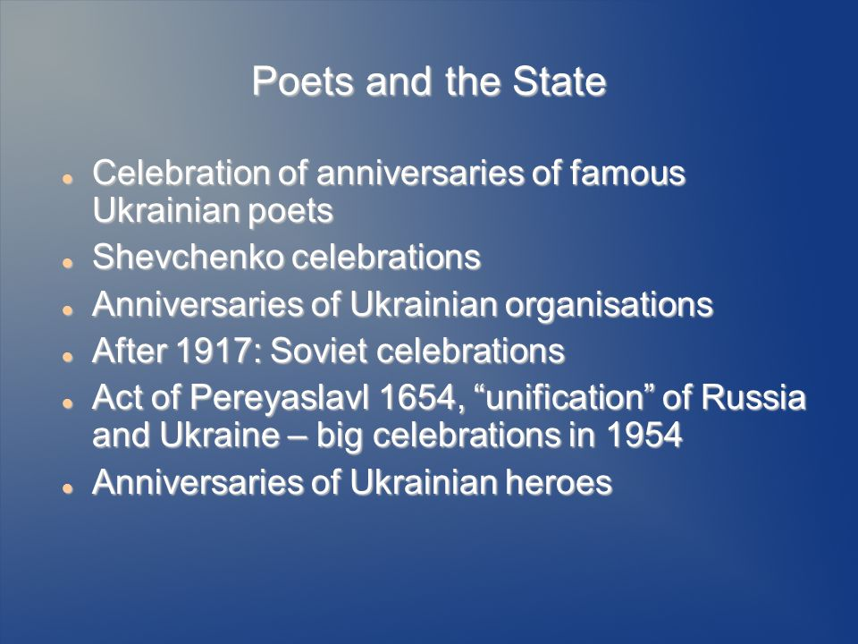 Poets and the State Celebration of anniversaries of famous Ukrainian poets Celebration of anniversaries of famous Ukrainian poets Shevchenko celebrations Shevchenko celebrations Anniversaries of Ukrainian organisations Anniversaries of Ukrainian organisations After 1917: Soviet celebrations After 1917: Soviet celebrations Act of Pereyaslavl 1654, unification of Russia and Ukraine – big celebrations in 1954 Act of Pereyaslavl 1654, unification of Russia and Ukraine – big celebrations in 1954 Anniversaries of Ukrainian heroes Anniversaries of Ukrainian heroes