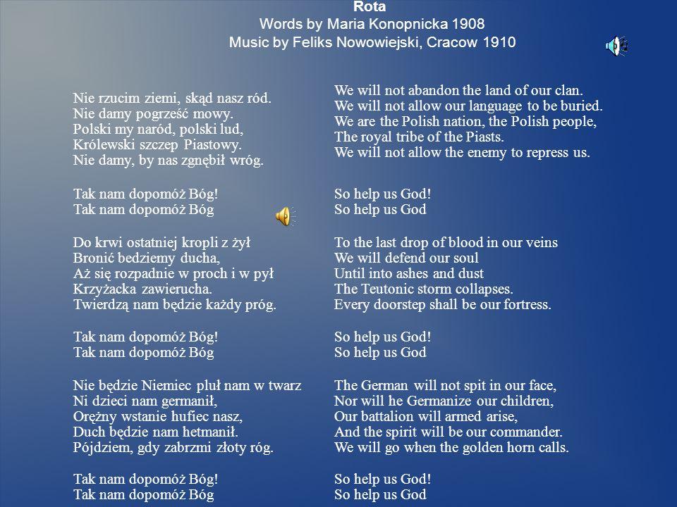 Rota Words by Maria Konopnicka 1908 Music by Feliks Nowowiejski, Cracow 1910 Nie rzucim ziemi, skąd nasz ród.