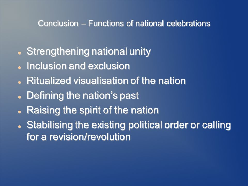 Conclusion – Functions of national celebrations Strengthening national unity Strengthening national unity Inclusion and exclusion Inclusion and exclusion Ritualized visualisation of the nation Ritualized visualisation of the nation Defining the nations past Defining the nations past Raising the spirit of the nation Raising the spirit of the nation Stabilising the existing political order or calling for a revision/revolution Stabilising the existing political order or calling for a revision/revolution