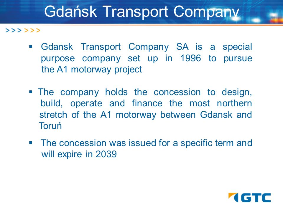 Gdansk Transport Company SA is a special p purpose company set up in 1996 to pursue. the A1 motorway project The company holds the concession to desig