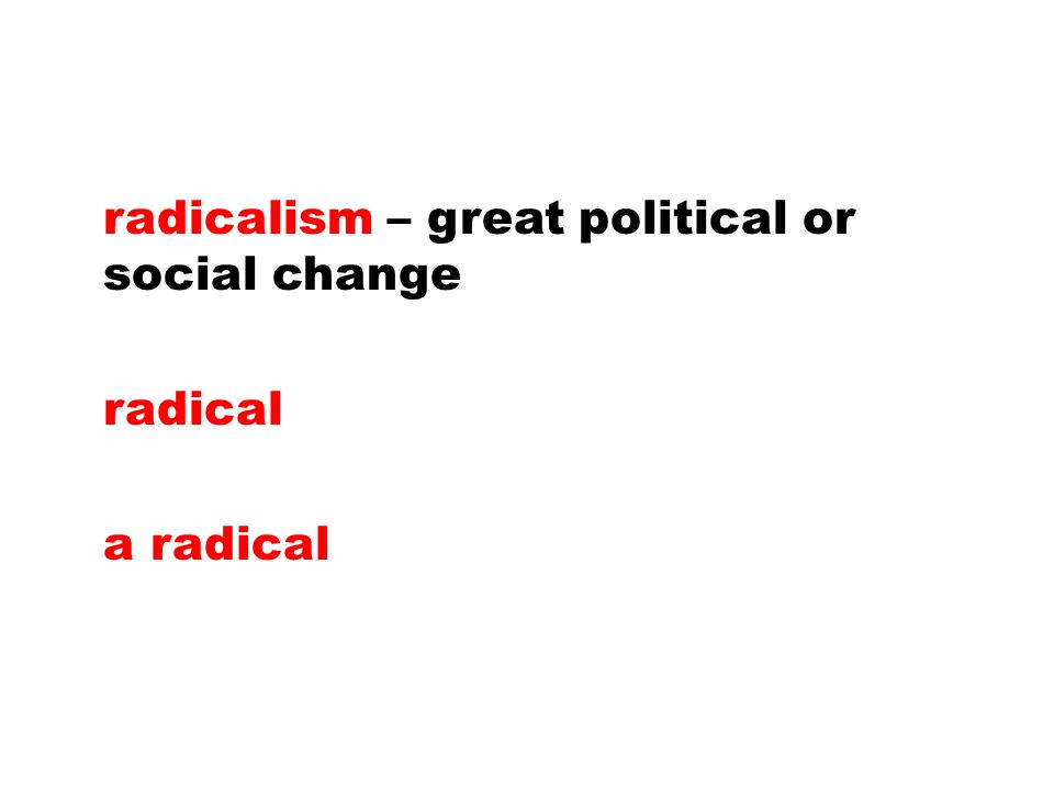 radicalism – great political or social change radical a radical