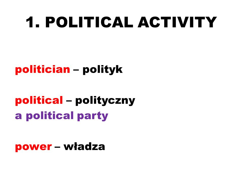 1. POLITICAL ACTIVITY politician – polityk political – polityczny a political party power – władza