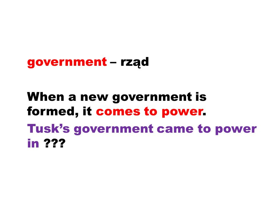 government – rząd When a new government is formed, it comes to power.