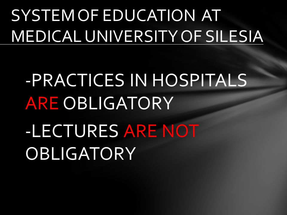 -PRACTICES IN HOSPITALS ARE OBLIGATORY -LECTURES ARE NOT OBLIGATORY SYSTEM OF EDUCATION AT MEDICAL UNIVERSITY OF SILESIA