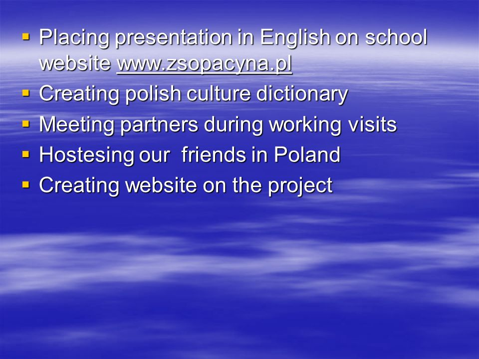 Placing presentation in English on school website   Placing presentation in English on school website   Creating polish culture dictionary Creating polish culture dictionary Meeting partners during working visits Meeting partners during working visits Hostesing our friends in Poland Hostesing our friends in Poland Creating website on the project Creating website on the project