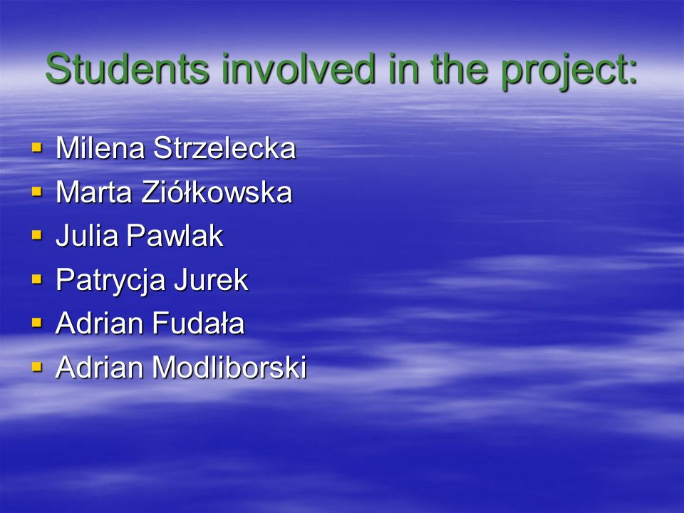 Students involved in the project: Milena Strzelecka Milena Strzelecka Marta Ziółkowska Marta Ziółkowska Julia Pawlak Julia Pawlak Patrycja Jurek Patrycja Jurek Adrian Fudała Adrian Fudała Adrian Modliborski Adrian Modliborski