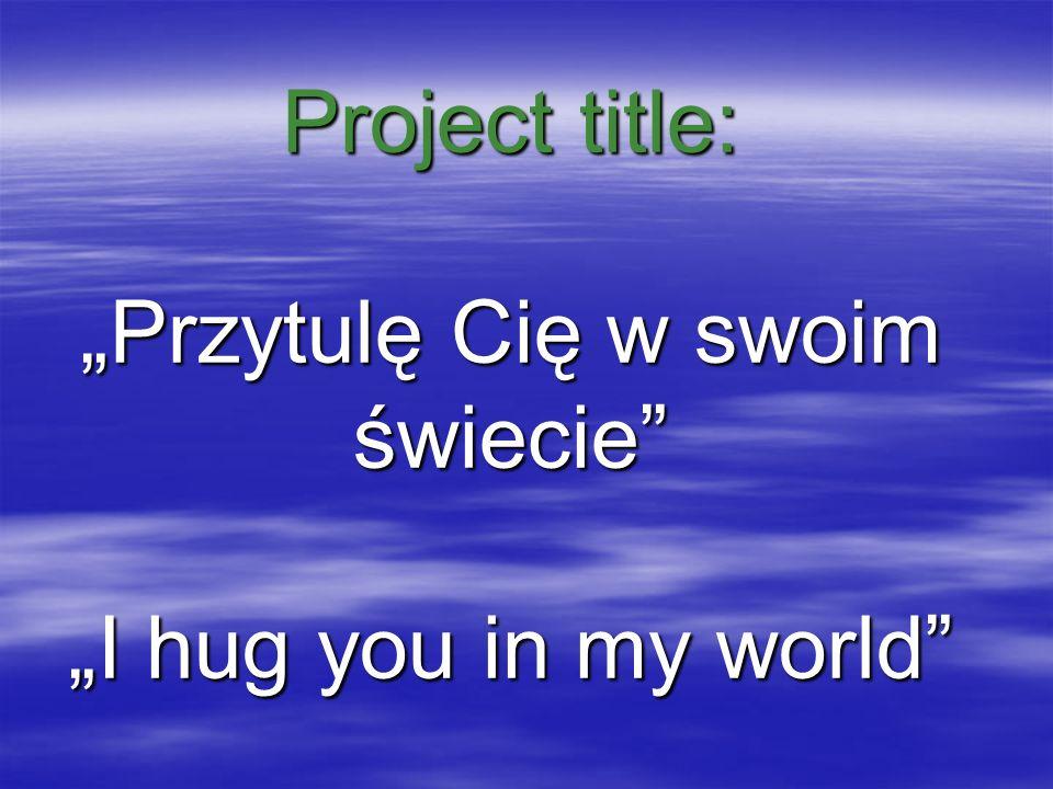 Project title: Przytulę Cię w swoim świecie I hug you in my world
