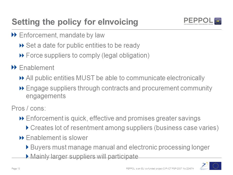 PEPPOL is an EU co-funded project CIP-ICT PSP-2007 No Setting the policy for eInvoicing Enforcement, mandate by law Set a date for public entities to be ready Force suppliers to comply (legal obligation) Enablement All public entities MUST be able to communicate electronically Engage suppliers through contracts and procurement community engagements Pros / cons: Enforcement is quick, effective and promises greater savings Creates lot of resentment among suppliers (business case varies) Enablement is slower Buyers must manage manual and electronic processing longer Mainly larger suppliers will participate Page 13