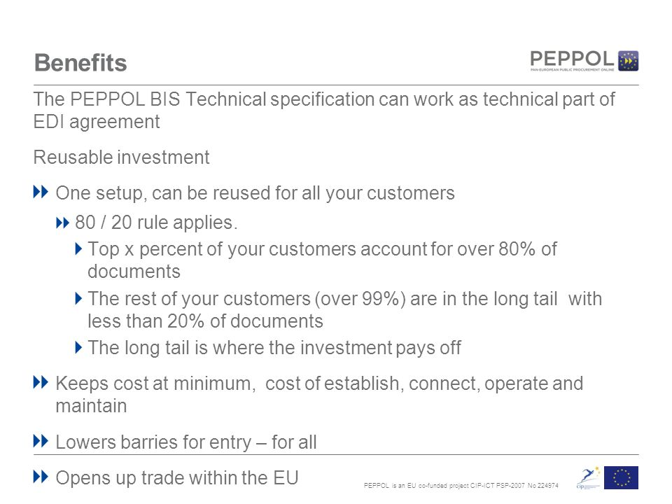 PEPPOL is an EU co-funded project CIP-ICT PSP-2007 No Benefits The PEPPOL BIS Technical specification can work as technical part of EDI agreement Reusable investment One setup, can be reused for all your customers 80 / 20 rule applies.